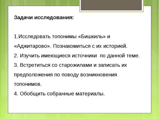 Задачи исследования: Исследовать топонимы «Бишкиль» и «Аджитарово». Познакоми...