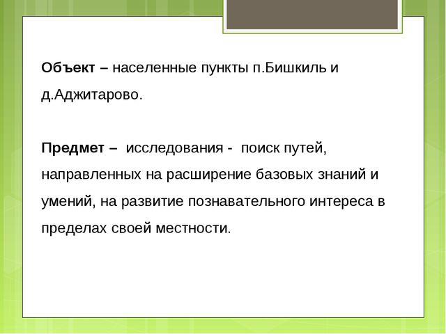 Объект – населенные пункты п.Бишкиль и д.Аджитарово. Предмет – исследования -...