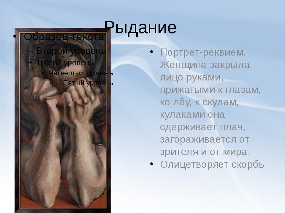 Рыдание Портрет-реквием. Женщина закрыла лицо руками, прижатыми к глазам, ко...