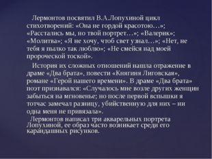 Лермонтов посвятил В.А.Лопухиной цикл стихотворений: «Она не гордой красотою