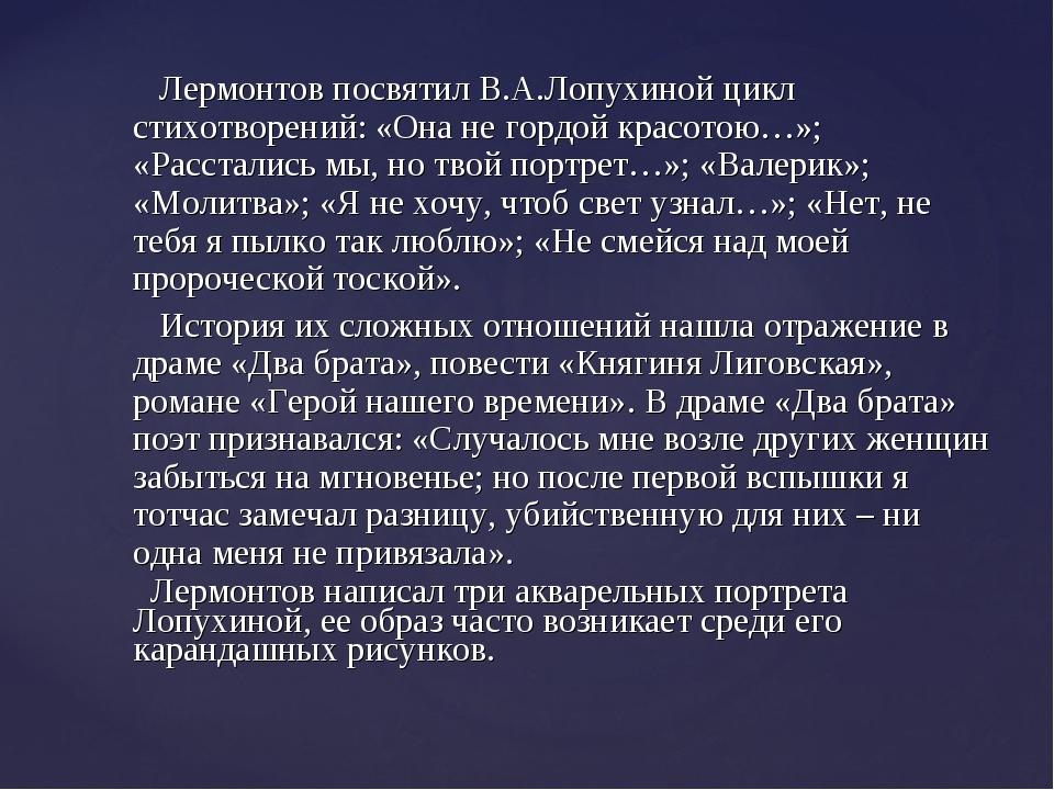 Лермонтов посвятил В.А.Лопухиной цикл стихотворений: «Она не гордой красотою...