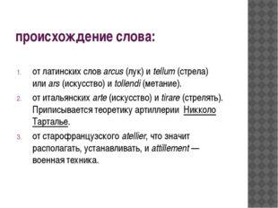 происхождение слова:  от латинских словarcus(лук) иtellum(стрела) илиar