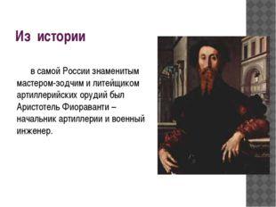 Из истории в самой России знаменитым мастером-зодчим и литейщиком артиллерий
