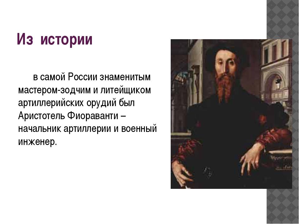 Из истории в самой России знаменитым мастером-зодчим и литейщиком артиллерий...