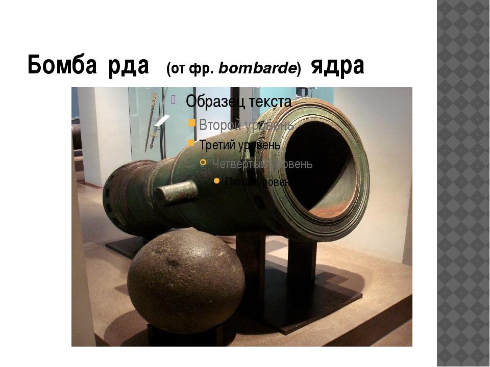Бомба́рда (отфр.bombarde) ядра