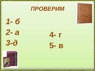 ПРОВЕРИМ 1- б 2- а 3-д 4- г 5- в