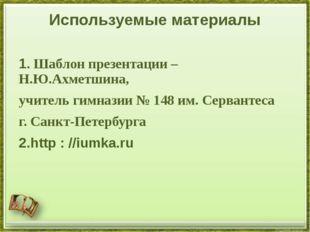 Используемые материалы 1. Шаблон презентации – Н.Ю.Ахметшина, учитель гимнази