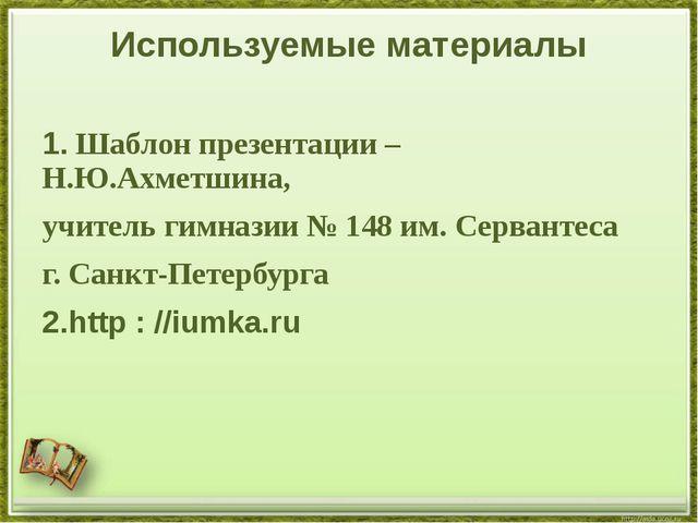 Используемые материалы 1. Шаблон презентации – Н.Ю.Ахметшина, учитель гимнази...