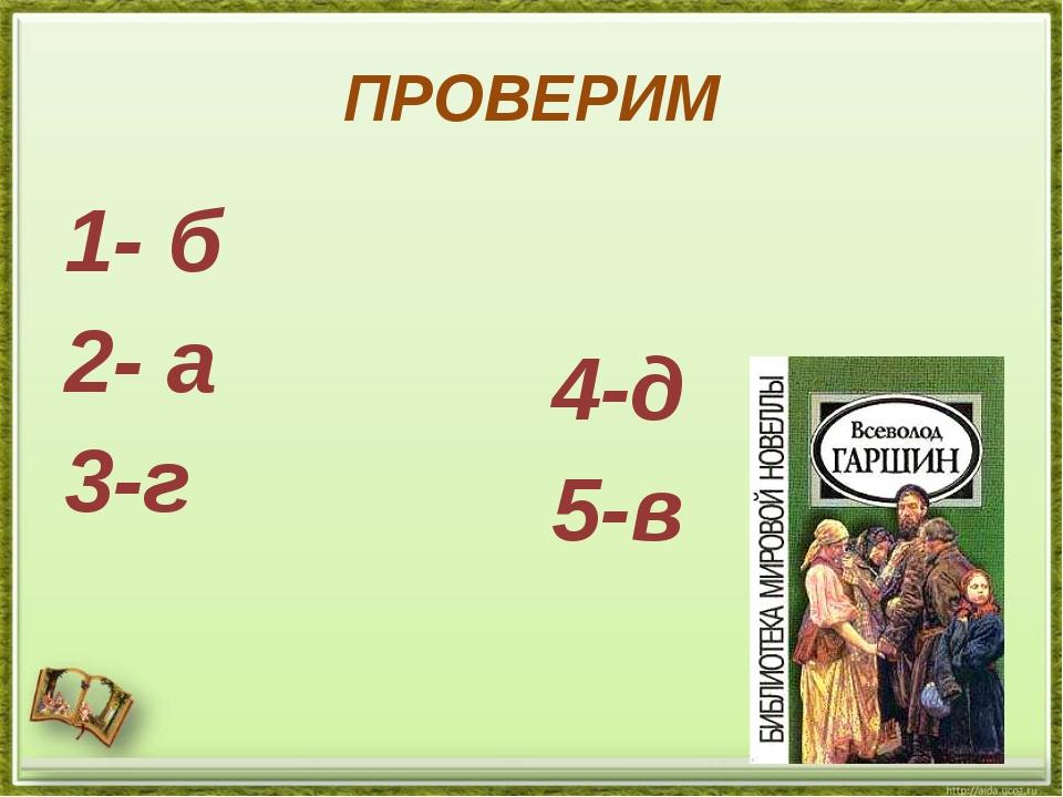 ПРОВЕРИМ 1- б 2- а 3-г 4-д 5-в
