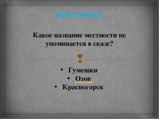 ВИКТОРИНА Какое название местности не упоминается в сказе? Гумешки Озов Красн