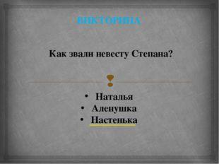 ВИКТОРИНА Как звали невесту Степана? Наталья Аленушка Настенька 
