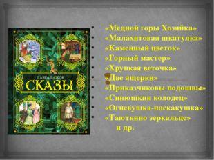 «Медной горы Хозяйка» «Малахитовая шкатулка» «Каменный цветок» «Горный мастер