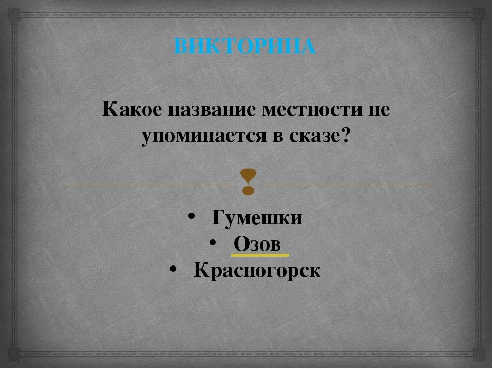 ВИКТОРИНА Какое название местности не упоминается в сказе? Гумешки Озов Красн...