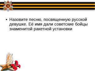 Назовите песню, посвященную русской девушке. Её имя дали советские бойцы зна