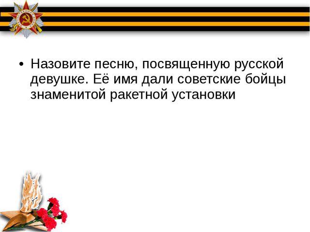 Назовите песню, посвященную русской девушке. Её имя дали советские бойцы зна...