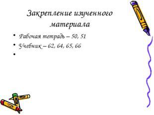 Закрепление изученного материала Рабочая тетрадь – 50, 51 Учебник – 62, 64, 6