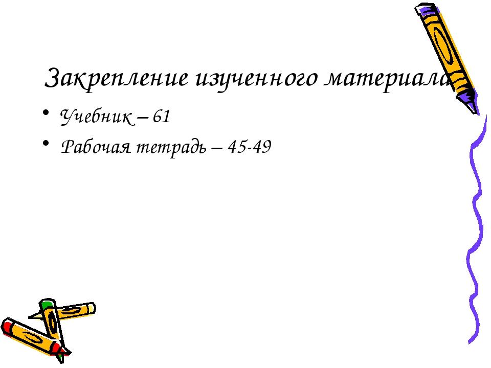 Закрепление изученного материала Учебник – 61 Рабочая тетрадь – 45-49