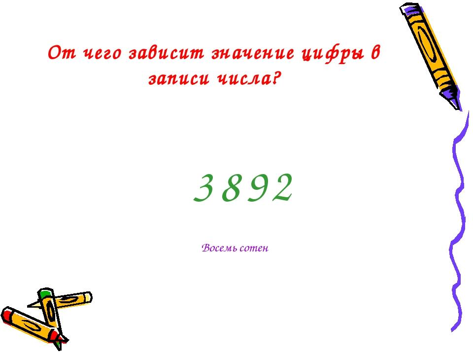 От чего зависит значение цифры в записи числа? 3 8 2 9 Восемь сотен