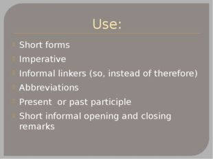 Use: Short forms Imperative Informal linkers (so, instead of therefore) Abbre