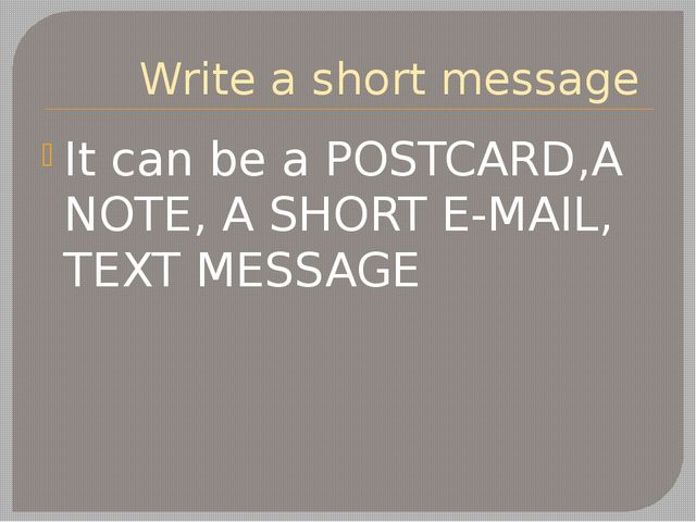 Write a short message It can be a POSTCARD,A NOTE, A SHORT E-MAIL, TEXT MESSAGE