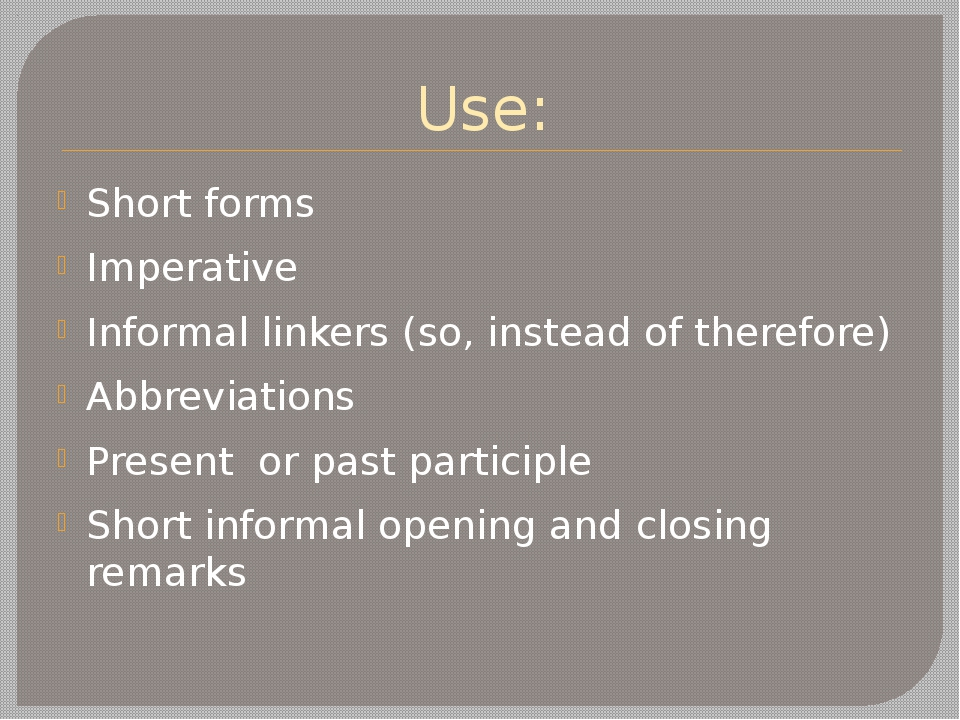 Use: Short forms Imperative Informal linkers (so, instead of therefore) Abbre...