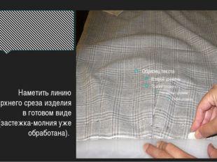 Наметить линию верхнего среза изделия в готовом виде (застежка-молния уже обр