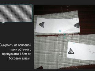 Выкроить из основной ткани обтачки с припусками 1.5см по боковым швам.