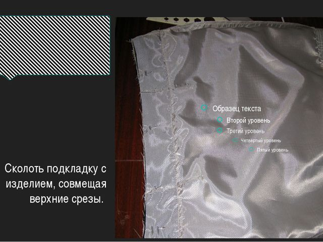 Сколоть подкладку с изделием, совмещая верхние срезы.