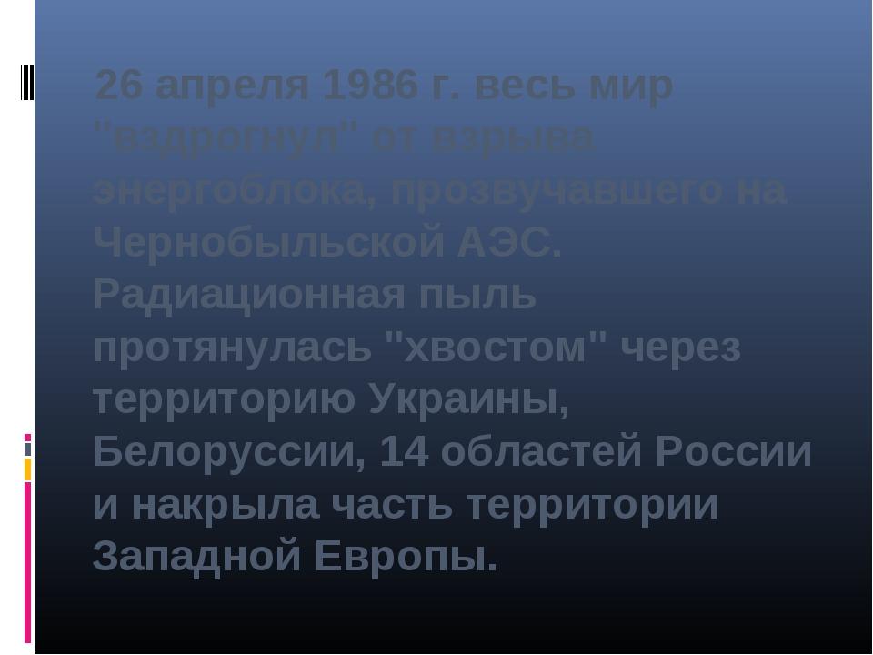"""26 апреля 1986 г. весь мир """"вздрогнул"""" от взрыва энергоблока, прозвучавшего..."""