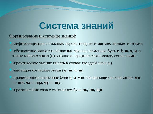 Система знаний Формирование и усвоение знаний: -дифференциация согласных звук...