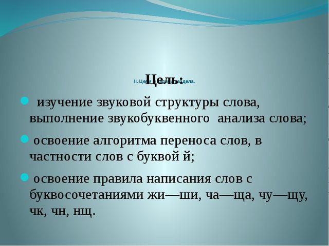 II. Цели и задачи раздела. Цель: изучение звуковой структуры слова, выполнен...