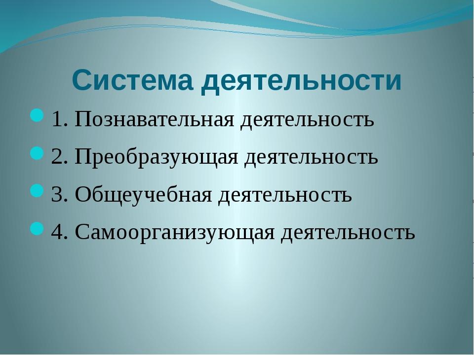 Система деятельности 1. Познавательная деятельность 2. Преобразующая деятельн...