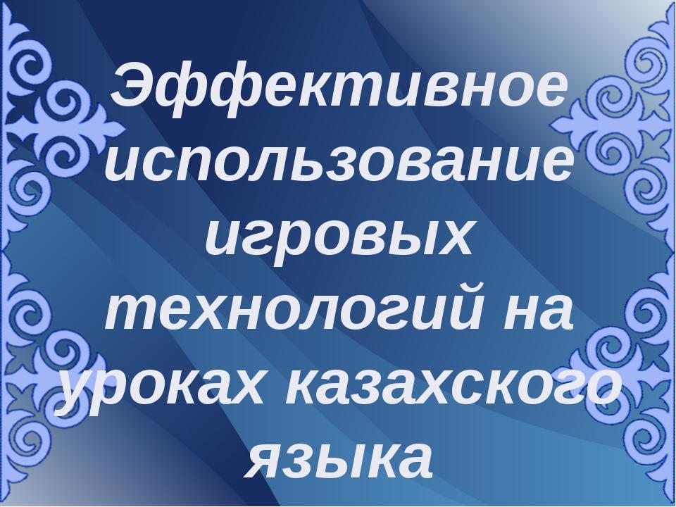 Эффективное использование игровых технологий на уроках казахского языка