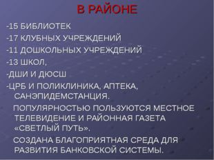 В РАЙОНЕ -15 БИБЛИОТЕК -17 КЛУБНЫХ УЧРЕЖДЕНИЙ -11 ДОШКОЛЬНЫХ УЧРЕЖДЕНИЙ -13 Ш