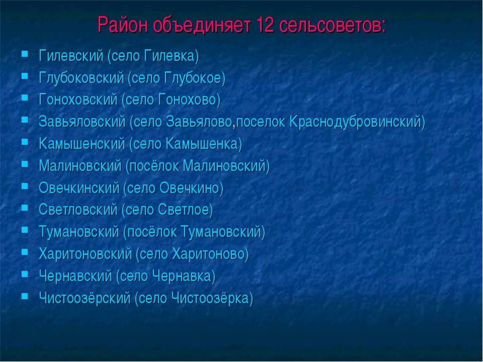 Район объединяет 12 сельсоветов: Гилевский (село Гилевка) Глубоковский (село...