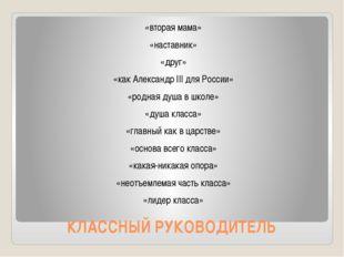 КЛАССНЫЙ РУКОВОДИТЕЛЬ «вторая мама» «наставник» «друг» «как Александр III для