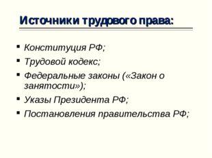 Источники трудового права: Конституция РФ; Трудовой кодекс; Федеральные закон
