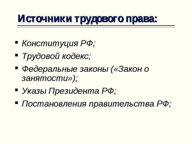 Источники трудового права: Конституция РФ; Трудовой кодекс; Федеральные закон...