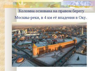 Коломна основана на правом берегу Москвы-реки, в 4 км её впадения в Оку.