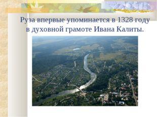 Руза впервые упоминается в 1328 году в духовной грамоте Ивана Калиты.
