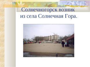 Солнечногорск возник из села Солнечная Гора.