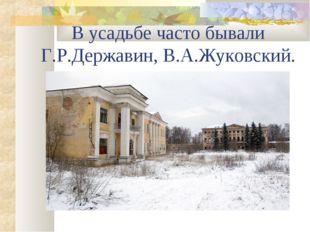 В усадьбе часто бывали Г.Р.Державин, В.А.Жуковский.