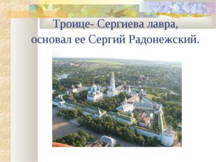 Троице- Сергиева лавра, основал ее Сергий Радонежский.