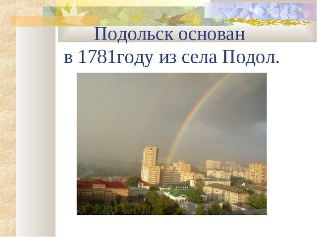 Подольск основан в 1781году из села Подол.
