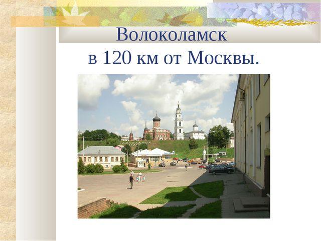 Волоколамск в 120 км от Москвы.