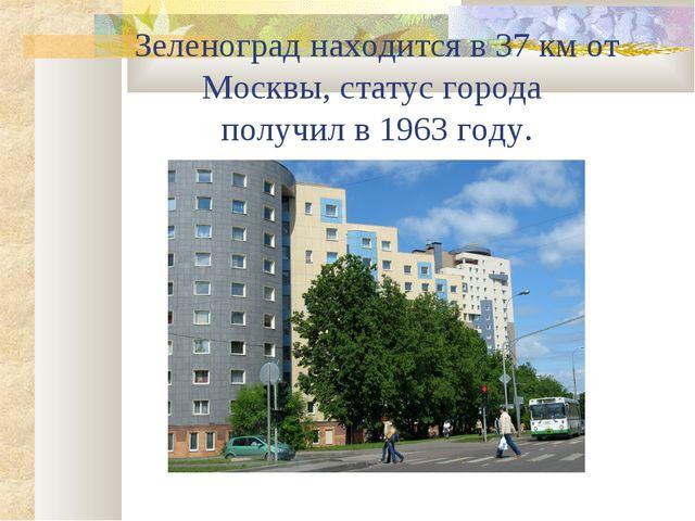Зеленоград находится в 37 км от Москвы, статус города получил в 1963 году.