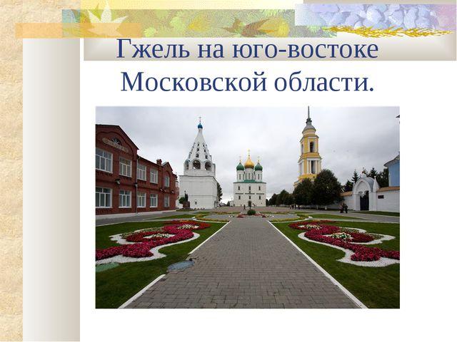 Гжель на юго-востоке Московской области.