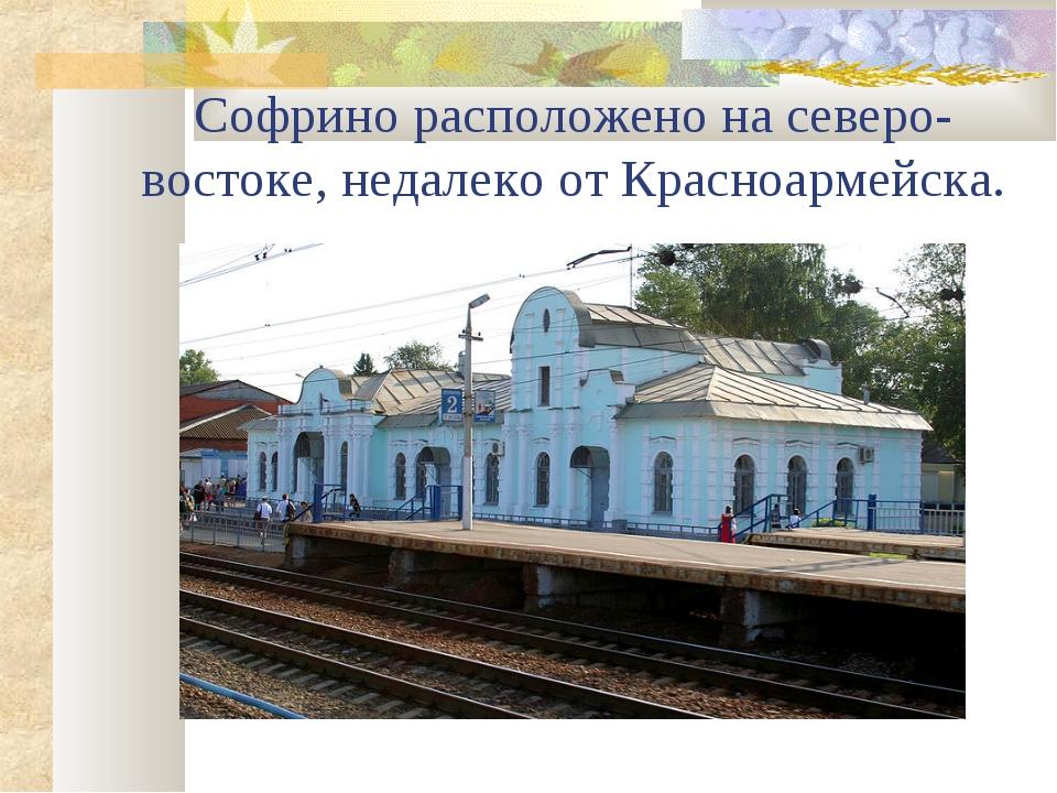 Софрино расположено на северо-востоке, недалеко от Красноармейска.