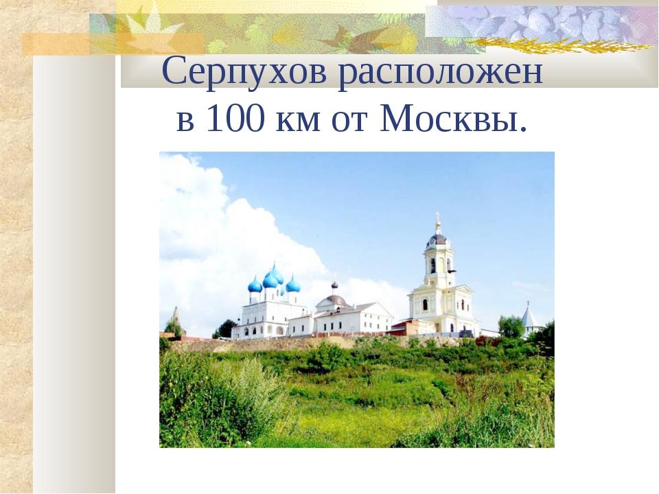 Серпухов расположен в 100 км от Москвы.