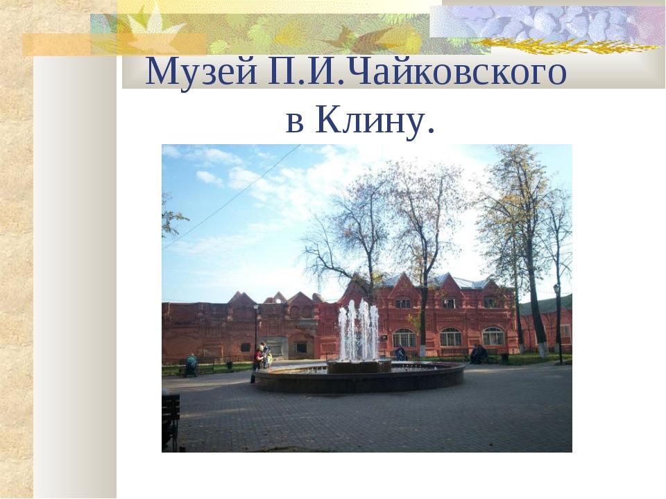 Музей П.И.Чайковского в Клину.